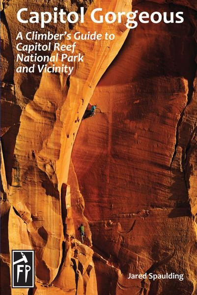 CAPITOL GORGEOUS: A Climber's Guide to Capitol Reef National Park and Vicinity